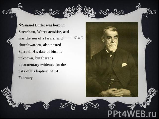 Samuel Butler was born in Strensham, Worcestershire, and was the son of a farmer and churchwarden, also named Samuel. His date of birth is unknown, but there is documentary evidence for the date of his baptism of 14 February. Samuel Butler was born …