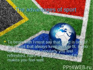 The advantages of sport To begin with I must say that sport is one of the things