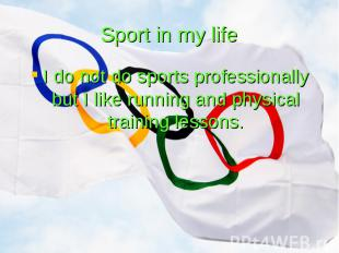Sport in my life I do not do sports professionally but I like running and physic