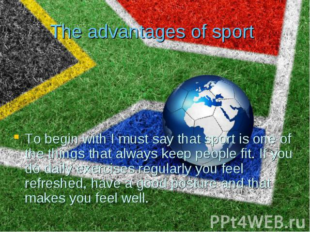 The advantages of sport To begin with I must say that sport is one of the things that always keep people fit. If you do daily exercises regularly you feel refreshed, have a good posture and that makes you feel well.