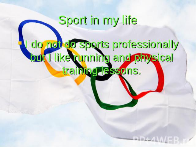 Sport in my life I do not do sports professionally but I like running and physical training lessons.