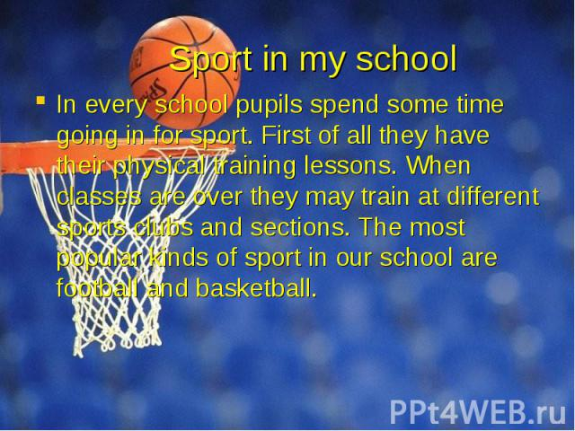Sport in my school In every school pupils spend some time going in for sport. First of all they have their physical training lessons. When classes are over they may train at different sports clubs and sections. The most popular kinds of sport in our…
