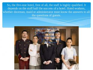 So, the five-star hotel, first of all, the staff is highly qualified. It depends