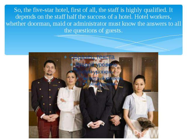 So, the five-star hotel, first of all, the staff is highly qualified. It depends on the staff half the success of a hotel. Hotel workers, whether doorman, maid or administrator must know the answers to all the questions of guests.