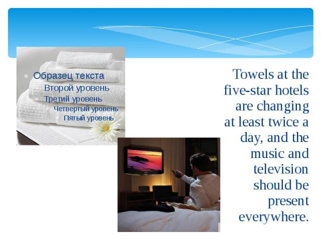 Towels at the five-star hotels are changing at least twice a day, and the music and television should be present everywhere. Towels at the five-star hotels are changing at least twice a day, and the music and television should be present everywhere.