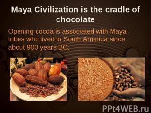 Opening cocoa is associated with Maya tribes who lived in South America since ab