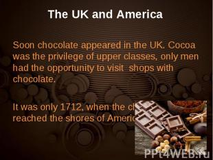 Soon chocolate appeared in the UK. Cocoa was the privilege of upper classes, onl