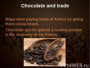 Maya were paying taxes of Aztecs by giving them cocoa beans. Maya were paying ta