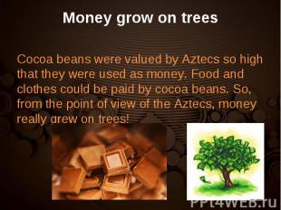 Cocoa beans were valued by Aztecs so high that they were used as money. Food and