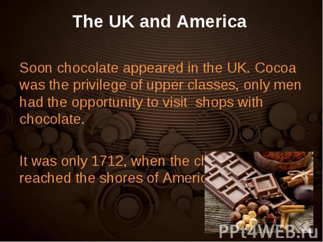 Soon chocolate appeared in the UK. Cocoa was the privilege of upper classes, only men had the opportunity to visit shops with chocolate. Soon chocolate appeared in the UK. Cocoa was the privilege of upper classes, only men had the opportunity to vis…