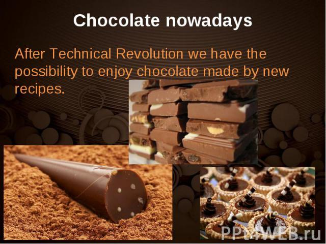 After Technical Revolution we have the possibility to enjoy chocolate made by new recipes. After Technical Revolution we have the possibility to enjoy chocolate made by new recipes.