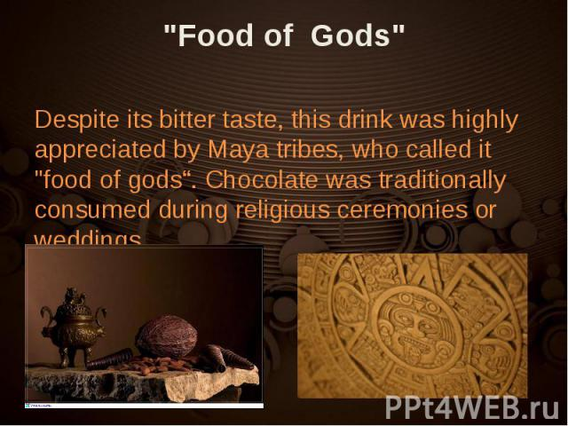 "Despite its bitter taste, this drink was highly appreciated by Maya tribes, who called it ""food of gods"". Chocolate was traditionally consumed during religious ceremonies or weddings. Despite its bitter taste, this drink was highly appreciated …"