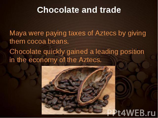 Maya were paying taxes of Aztecs by giving them cocoa beans. Maya were paying taxes of Aztecs by giving them cocoa beans. Chocolate quickly gained a leading position in the economy of the Aztecs.
