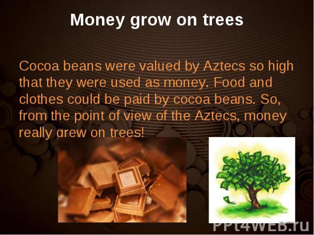Cocoa beans were valued by Aztecs so high that they were used as money. Food and clothes could be paid by cocoa beans. So, from the point of view of the Aztecs, money really grew on trees! Cocoa beans were valued by Aztecs so high that they were use…