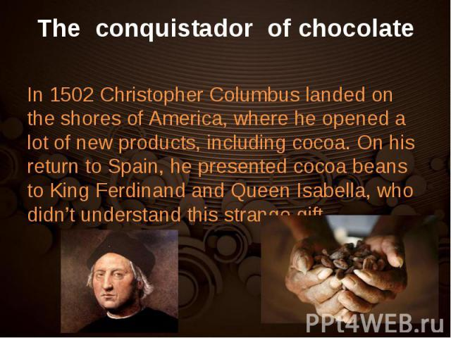 In 1502 Christopher Columbus landed on the shores of America, where he opened a lot of new products, including cocoa. On his return to Spain, he presented cocoa beans to King Ferdinand and Queen Isabella, who didn't understand this strange gift. In …