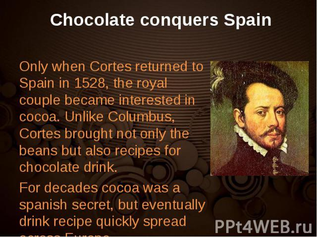 Only when Cortes returned to Spain in 1528, the royal couple became interested in cocoa. Unlike Columbus, Cortes brought not only the beans but also recipes for chocolate drink. Only when Cortes returned to Spain in 1528, the royal couple became int…