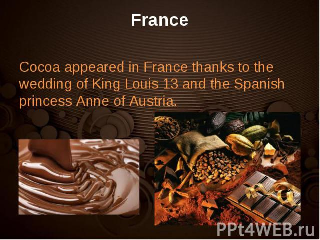 Cocoa appeared in France thanks to the wedding of King Louis 13 and the Spanish princess Anne of Austria.  Cocoa appeared in France thanks to the wedding of King Louis 13 and the Spanish princess Anne of Austria.