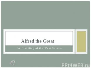 Alfred the Great the first King of the West Saxons