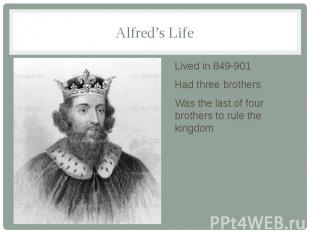 Alfred's Life Lived in 849-901 Had three brothers Was the last of four brothers