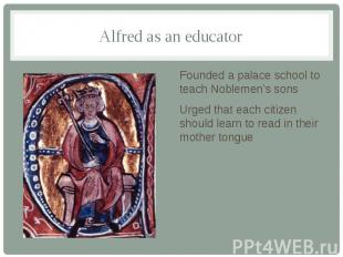 Alfred as an educator Founded a palace school to teach Noblemen's sons Urged tha