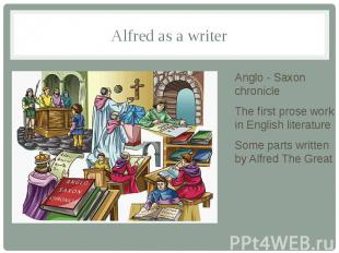 Alfred as a writer Anglo - Saxon chronicle The first prose work in English liter