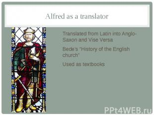 Alfred as a translator Translated from Latin into Anglo-Saxon and Vise Versa Bed