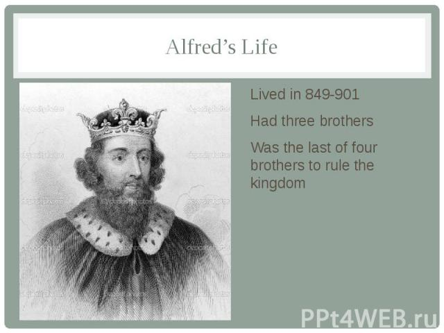 Alfred's Life Lived in 849-901 Had three brothers Was the last of four brothers to rule the kingdom