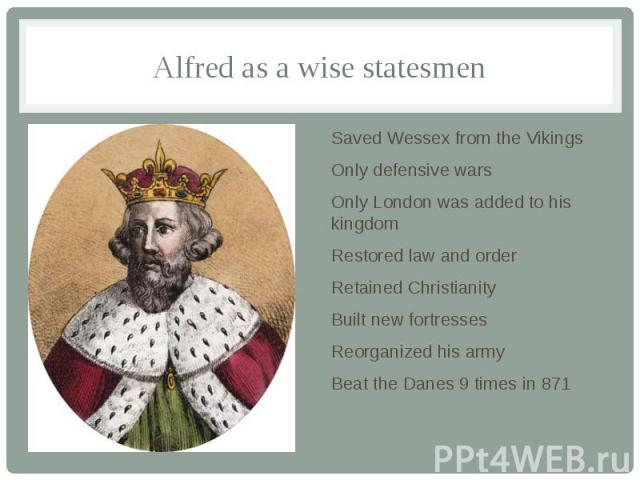 Alfred as a wise statesmen Saved Wessex from the Vikings Only defensive wars Only London was added to his kingdom Restored law and order Retained Christianity Built new fortresses Reorganized his army Beat the Danes 9 times in 871