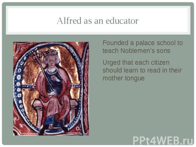 Alfred as an educator Founded a palace school to teach Noblemen's sons Urged that each citizen should learn to read in their mother tongue