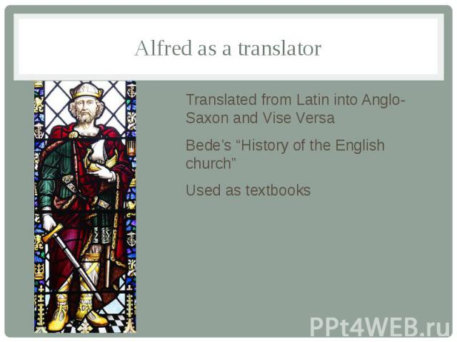 """Alfred as a translator Translated from Latin into Anglo-Saxon and Vise Versa Bede's """"History of the English church"""" Used as textbooks"""