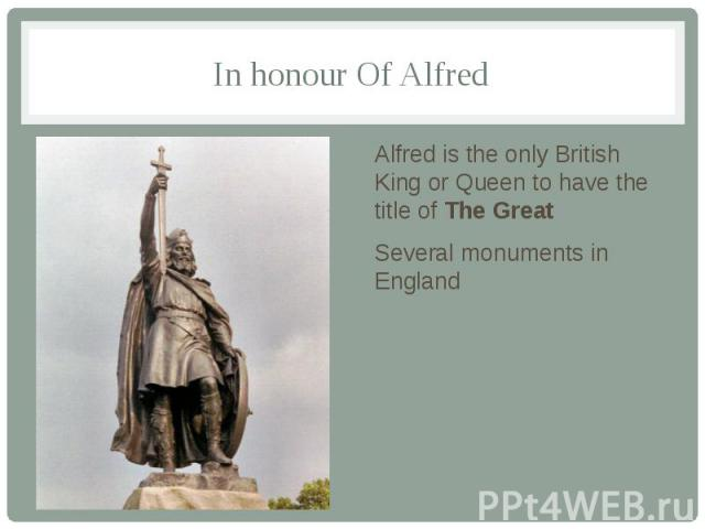 In honour Of Alfred Alfred is the only British King or Queen to have the title of The Great Several monuments in England