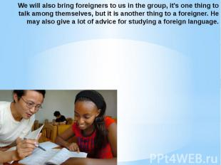 We will also bring foreigners to us in the group, it's one thing to talk among t