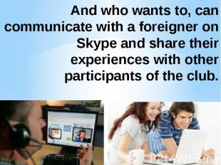 And who wants to, can communicate with a foreigner on Skype and share their expe