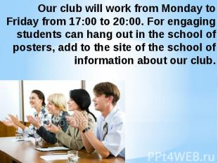 Our club will work from Monday to Friday from 17:00 to 20:00. For engaging stude