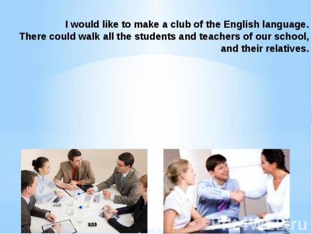 I would like to make a club of the English language. There could walk all the students and teachers of our school, and their relatives.