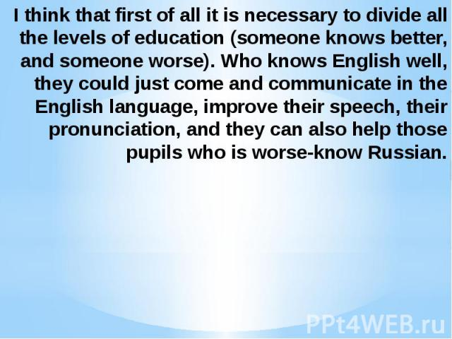 I think that first of all it is necessary to divide all the levels of education (someone knows better, and someone worse). Who knows English well, they could just come and communicate in the English language, improve their speech, their pronunciatio…