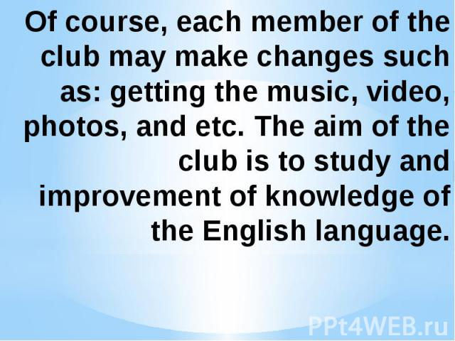 Of course, each member of the club may make changes such as: getting the music, video, photos, and etc. The aim of the club is to study and improvement of knowledge of the English language.