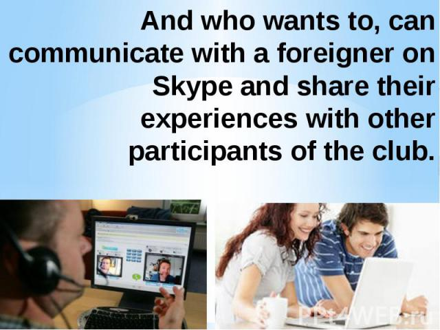 And who wants to, can communicate with a foreigner on Skype and share their experiences with other participants of the club.