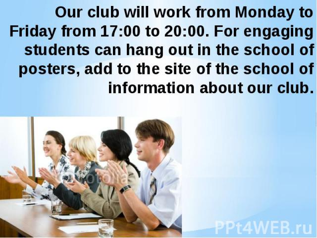 Our club will work from Monday to Friday from 17:00 to 20:00. For engaging students can hang out in the school of posters, add to the site of the school of information about our club.