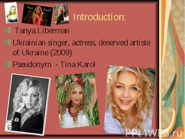 Introduction: Tanya Liberman Ukrainian singer, actress, deserved artiste of Ukraine (2009) Pseudonym - Tina Karol