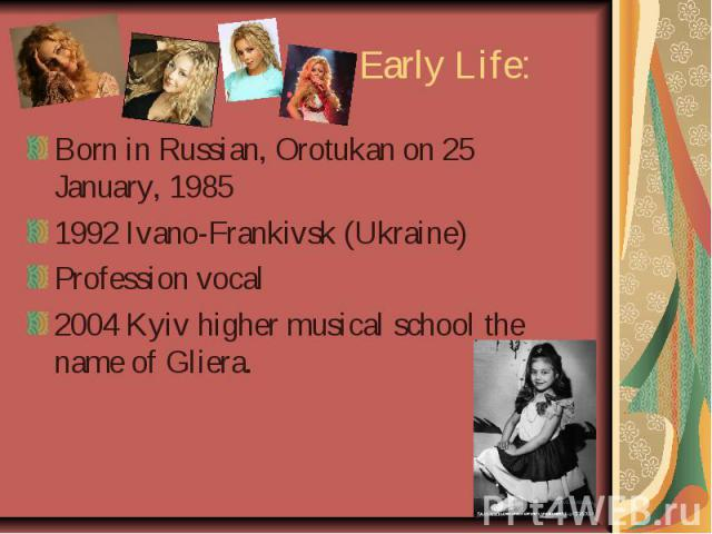 Early Life: Born in Russian, Orotukan on 25 January, 1985 1992 Ivano-Frankivsk (Ukraine) Profession vocal 2004 Kyiv higher musical school the name of Gliera.
