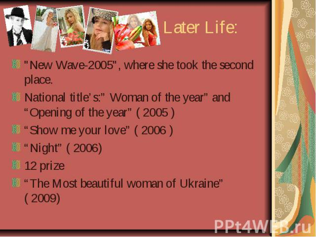 "Later Life: ""New Wave-2005"", where she took the second place. National title's:"" Woman of the year"" and ""Opening of the year"" ( 2005 ) ""Show me your love"" ( 2006 ) ""Night"" ( 2006) 12 prize ""The Most beautiful woman of Ukraine"" ( 2009)"
