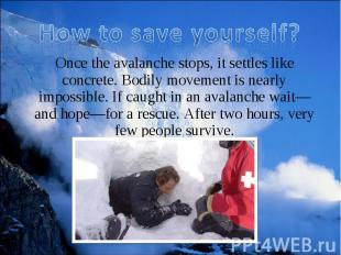 Once the avalanche stops, it settles like concrete. Bodily movement is nearly im