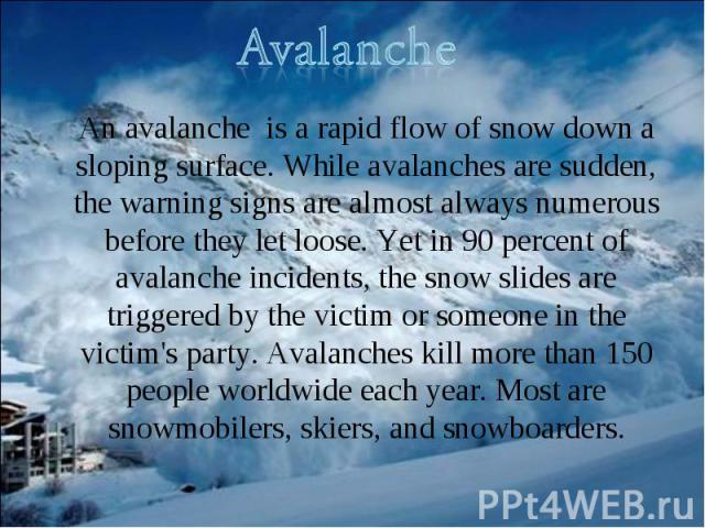 An avalanche is a rapid flow of snow down a sloping surface. While avalanches are sudden, the warning signs are almost always numerous before they let loose. Yet in 90 percent of avalanche incidents, the snow slides are triggered by the victim or so…