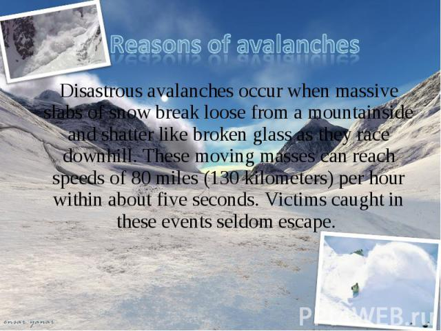 Disastrous avalanches occur when massive slabs of snow break loose from a mountainside and shatter like broken glass as they race downhill. These moving masses can reach speeds of 80 miles (130 kilometers) per hour within about five seconds. Victims…