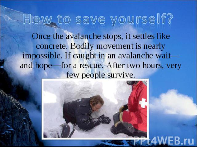 Once the avalanche stops, it settles like concrete. Bodily movement is nearly impossible. If caught in an avalanche wait—and hope—for a rescue. After two hours, very few people survive. Once the avalanche stops, it settles like concrete. Bodily move…