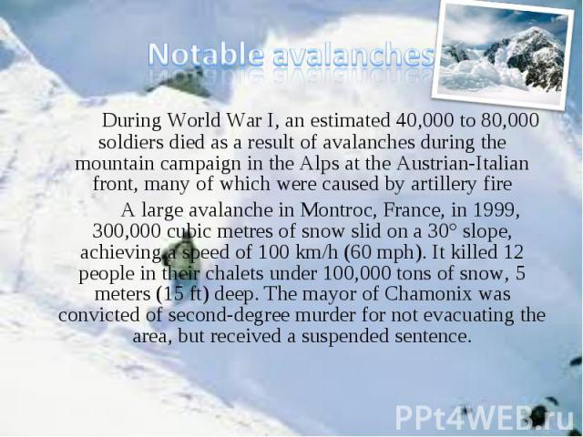 During World War I, an estimated 40,000 to 80,000 soldiers died as a result of avalanches during the mountain campaign in the Alps at the Austrian-Italian front, many of which were caused by artillery fire During World War I, an estimated 40,000 to …
