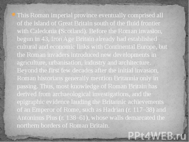 This Roman imperial province eventually comprised all of the island of Great Britain south of the fluid frontier with Caledonia (Scotland). Before the Roman invasion, begun in 43, Iron Age Britain already had established cultural and economic links …