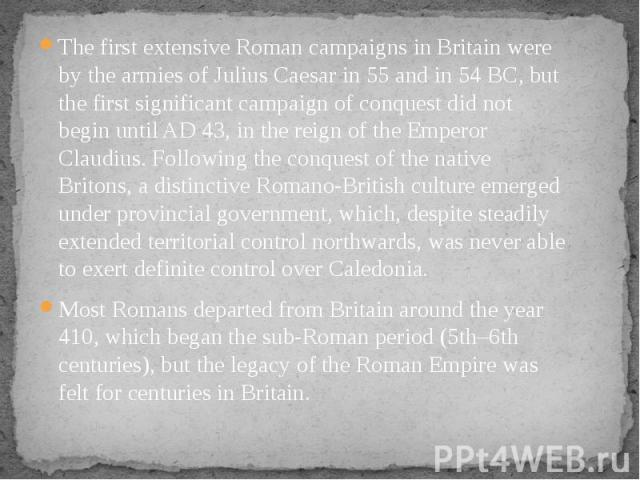 The first extensive Roman campaigns in Britain were by the armies of Julius Caesar in 55 and in 54 BC, but the first significant campaign of conquest did not begin until AD 43, in the reign of the Emperor Claudius. Following the conquest of the nati…