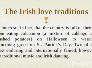 The Irish love traditions So much so, in fact, that the country is full of them